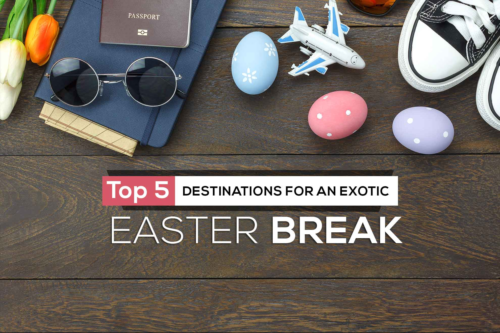 Top Five Destinations For An Exotic Easter Break